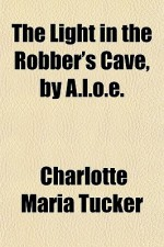 The Light in the Robber's Cave, by A.l.o.e. - Charlotte Maria Tucker
