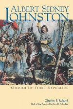 Albert Sidney Johnston: Soldier of Three Republics - Charles P. Roland, Gary W. Gallagher