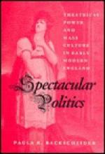 Spectacular Politics: Theatrical Power and Mass Culture in Early Modern England - Paula R. Backscheider