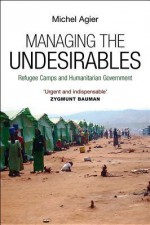 Managing the Undesirables: Refugee Camps and Humanitarian Government - Michel Agier, David Fernbach