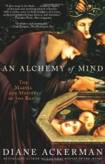 An Alchemy of Mind: The Marvel and Mystery of the Brain - Diane Ackerman