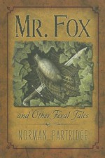 Mr. Fox and Other Feral Tales: A Collection, a Recollection, a Writer's Handbook - Norman Partridge