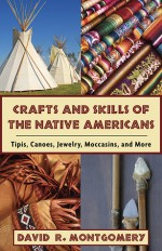 Crafts and Skills of the Native Americans: Tipis, Canoes, Jewelry, Moccasins, and More - David R. Montgomery