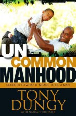 Uncommon Manhood: Secrets To What It Means To Be A Man - Tony Dungy, Nathan Whitaker