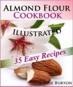 Almond Flour Cookbook: Tasty Gluten Free Recipes Book for Breakfast, Lunch & Dinner. Easy Paleo Almond Flour Recipe Ideas (Paleo Recipes: Paleo Recipes ... Lunch, Dinner & Desserts Recipe Book) - Jane Burton