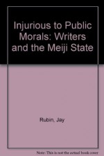 Injurious to Public Morals: Writers and the Meiji State - Jay Rubin
