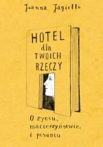 Hotel dla twoich rzeczy. O życiu, macierzyństwie i pisaniu - Joanna Jagiełło