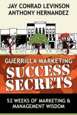 Guerrilla Marketing Success Secrets: 52 Weeks of Marketing & Management Wisdom - Anthony Hernandez, Jay Conrad Levinson