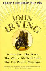 John Irving: Three Complete Novels: Setting Free The Bears, The Water-Method Man, The 158-Pound marriage - John Irving, John Arving