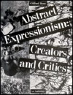 Abstract Expressionism: Creators and Critics: An Anthology - Clifford Ross