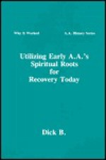 Utilizing Early A.A.'s Spiritual Roots for Recovery Today (Why It Worked: A.A. History, Vol. 1) (Why It Worked-- a.a. History Series) - Dick B.