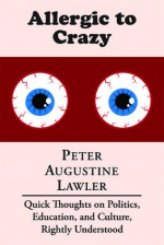 Allergic to Crazy: Quick Thoughts on Politics, Education, and Culture, Rightly Understood - Peter Augustine Lawler