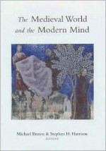 The Medieval World and the Modern Mind - Michael Brown, Stephen J. Harrison