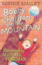 Bobby, Charlton and the Mountain - Sophie Smiley, Michael Foreman