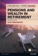 The Financial Times Guide to Pensions and Wealth in Retirement - John Greenwood