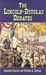 The Lincoln-Douglas Debates - Stephen A. Douglas, Abraham Lincoln