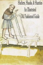 Shelters, Shacks, and Shanties: An Old Fashioned Guide (With Illustrations) - Daniel Carter Beard