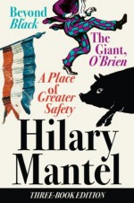 Three-Book Edition: A Place of Greater Safety; Beyond Black; The Giant O'Brien - Hilary Mantel