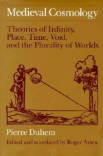 Medieval Cosmology: Theories of Infinity, Place, Time, Void, and the Plurality of Worlds - Pierre Duhem, Roger Ariew