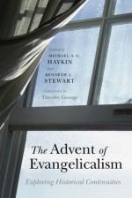 The Advent of Evangelicalism: Exploring Historical Continuities - Michael A.G. Haykin, Kenneth J. Stewart, Timothy George