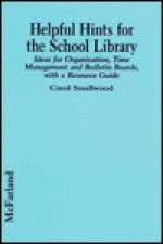 Helpful Hints for the School Library: Ideas for Organization, Time Management, and Bulletin Boards, with a Resource Guide - Carol Smallwood