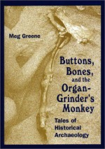 Buttons, Bones and the Organ Grinder's Monkey: Tales of Historical Archaeology - Meg Greene