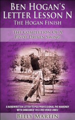 Ben Hogan's Letter Lesson N - The Hogan Finish: The Completion Of A Pivot Driven Swing - The Concentric Circles Golf Swing (Ben Hogan's Letter Lessons Book 5) - Billy Martin