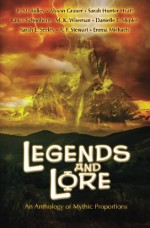 Legends and Lore: An Anthology of Mythic Proportions - Alyson Grauer, Sarah Hunter Hyatt, Emma Michaels, R. M. Ridley, Sarah E. Seeley, Lance Schonberg, Danielle E. Shipley, A. F. Stewart, M. K. Wiseman, Penny Freeman, Kristina Harris