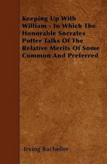 Keeping Up with William - In Which the Honorable Socrates Potter Talks of the Relative Merits of Some Common and Preferred - Irving Bacheller
