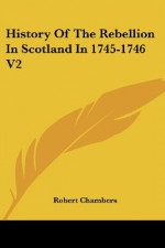 History Of The Rebellion In Scotland In 1745-1746 V2 - Robert Chambers