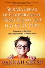 Seis Maneras de Conservar al Niño Bueno que Hay en tu Hijo : Guiando a tu Hijo de la Pre-adolescencia a la Adolescencia - Varios