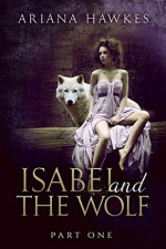 Isabel and The Wolf (Werewolf alpha male erotic romance): Part One - Ariana Hawkes