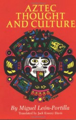 Aztec Thought and Culture: A Study of the Ancient Nahuatl Mind (The Civilization of the American Indian Series) - Miguel León-Portilla, Miguel Leon-Portilla, Jack Emory Davis