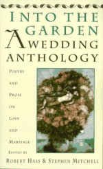 Into The Garden: A Wedding Anthology: Poetry and Prose on Love and Marriage - Robert Hass, Stephen Mitchell