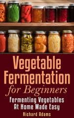Vegetable Fermentation for Beginners: Fermenting Vegetables at Home Made Easy - Richard Adams