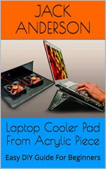 Laptop Cooler Pad From Acrylic Piece: Easy DIY Guide For Beginners - Jack Anderson