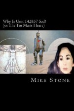 Why Is Unit 142857 Sad?: Or the Tin Man's Heart - Mike Stone