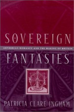 Sovereign Fantasies: Arthurian Romance And The Making Of Britain - Patricia Clare Ingham