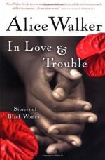 In Love & Trouble: Stories of Black Women - Alice Walker