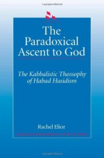 The Paradoxical Ascent to God: The Kabbalistic Theosophy of Habad Hasidism (SUNY Series in Judaica) - Rachel Elior