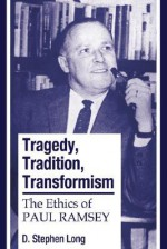 Tragedy, Tradition, Transformism: The Ethics of Paul Ramsey - D. Stephen Long, Paul Elbert