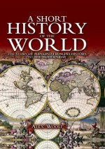 A Short History of the World: The Story of Mankind from Prehistory to the Present Day - Alex Woolf