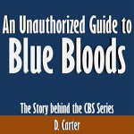 An Unauthorized Guide to Blue Bloods: The Story Behind the CBS Series - D. Carter, D. Carter, Scott Clem
