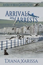 Arrivals and Arrests (An Isle of Man Ghostly Cozy Book 1) - Diana Xarissa