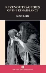Revenge Tragedies of the Renaissance - Janet Clare