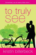 To Truly See - Kristin Billerbeck