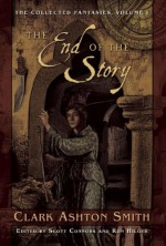 The End of the Story: The Collected Fantasies, Vol. 1 - Ron Hilger, Scott Connors, Clark Ashton Smith