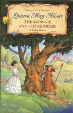 The Brownie and the Princess & Other Stories - Louisa May Alcott