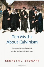 Ten Myths about Calvinism: Recovering the Breadth of the Reformed Tradition - Kenneth J. Stewart