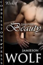 Shaping Beauty - Jamieson Wolf